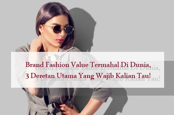 Brand Fashion Value Termahal Di Dunia, 3 Deretan Utama Yang Wajib Kalian Tau!
